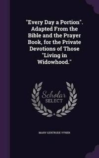 Every Day a Portion. Adapted from the Bible and the Prayer Book, for the Private Devotions of Those Living in Widowhood.
