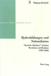 Mythenbildungen Und Nationalismus: -Deutsche Jakobiner- Zwischen Revolution Und Reaktion (1789-1800)