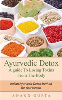 Ayurvedic Detox - A Guide to Losing Toxins from the Body: Indian Ayurvedic Detox Method for Your Health