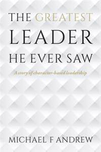 The Greatest Leader He Ever Saw: A Story of Character-Based Leadership