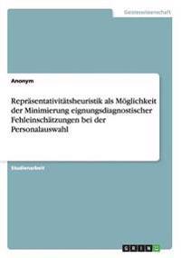Repr�sentativit�tsheuristik ALS M�glichkeit Der Minimierung Eignungsdiagnostischer Fehleinsch�tzungen Bei Der Personalauswahl