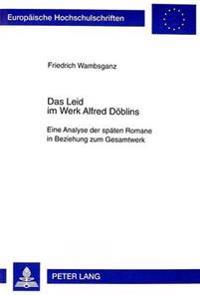 Das Leid Im Werk Alfred Doeblins: Eine Analyse Der Spaeten Romane in Beziehung Zum Gesamtwerk