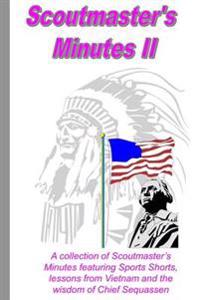 Scoutmaster's Minutes II: A Collection of Scoutmaster's Minutes Featuring Sport Shorts, Lessons from Vietnam and the Wisdom of Chief Sequassen