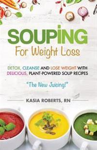 Souping for Weight Loss: Detox, Cleanse and Lose Weight with Delicious, Plant-Powered Soup Recipes