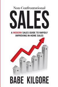 Non-Confrontational Sales: A Modern Sales Guide to Rapidly Improving In-Home Sales