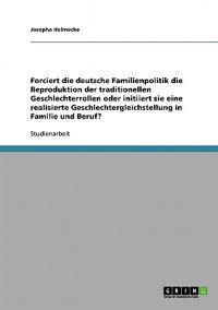 Forciert Die Deutsche Familienpolitik Die Reproduktion Der Traditionellen Geschlechterrollen Oder Initiiert Sie Eine Realisierte Geschlechtergleichstellung in Familie Und Beruf?