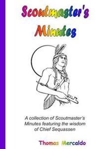 Scoutmaster's Minutes: A Collection of Scoutmaster's Minutes Featuring the Wisdom of Chief Sequassen