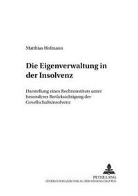 Die Eigenverwaltung in Der Insolvenz: Darstellung Eines Rechtsinstituts Unter Besonderer Beruecksichtigung Der Gesellschaftsinsolvenz