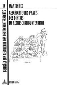 Geschichte Und Praxis Des Diktats Im Rechtschreibunterricht: Aufgezeigt Am Beispiel Der Volksschule/Hauptschule in Wuerttemberg Bzw. Baden-Wuerttember