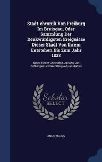 Stadt-Chronik Von Freiburg Im Breisgau, Oder Sammlung Der Denkwurdigsten Ereignisse Dieser Stadt Von Ihrem Entstehen Bis Zum Jahr 1838