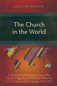 The Church in the World: A Historical-Ecclesiological Study of the Church of Uganda with Particular Reference to Post-Independence Uganda, 1962