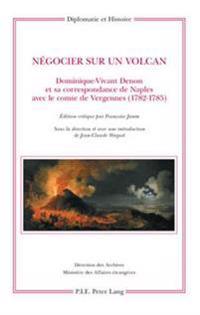Négocier Sur Un Volcan: Dominique-Vivant Denon Et Sa Correspondance de Naples Avec Le Comte de Vergennes (1782-1785)
