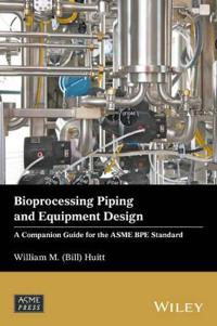 Bioprocessing Piping and Equipment Design: A Companion Guide for the Asme Bpe Standard