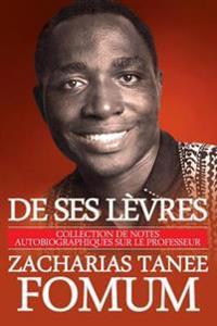 de Ses Levres: Collection de Notes Autobiographiques Sur Le Professeur Zacharias Tanee Fomum