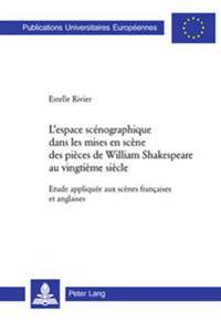 L'Espace Scénographique Dans Les Mises En Scène Des Pièces de William Shakespeare Au Vingtième Siècle: Etude Appliquée Aux Scènes Françaises Et Anglai