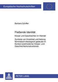 Flieende Identitaet: Koerper Und Geschlechter Im Wandel- Symbole Von Krankheit Und Heilung Feministisch-Theologisch Gedeutet Im Kontext Pos