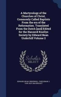 A Martyrology of the Churches of Christ, Commonly Called Baptists from the Era of the Reformation. Translated from the Dutch [And] Edited for the Hanserd Knollys Society by Edward Bean Underhill Volume 2