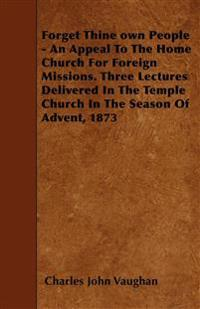 Forget Thine own People - An Appeal To The Home Church For Foreign Missions. Three Lectures Delivered In The Temple Church In The Season Of Advent, 18