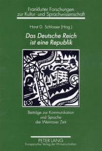 Das Deutsche Reich Ist Eine Republik: Beitraege Zur Kommunikation Und Sprache Der Weimarer Zeit