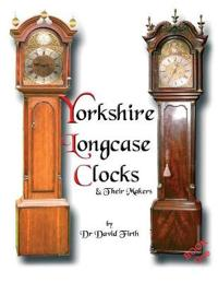 An Exhibition of Yorkshire Grandfather Clocks - Yorkshire Longcase Clocks and Their Makers from 1720 to 1860