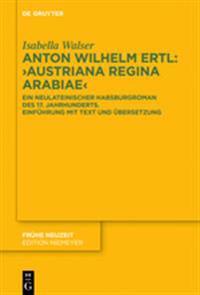 """Anton Wilhelm Ertl: """"austriana Regina Arabiae"""": Ein Neulateinischer Habsburgroman Des 17. Jahrhunderts. Einführung Mit Text Und Übersetzung"""