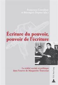 Ecriture Du Pouvoir, Pouvoir de L Ecriture: La Realite Sociale Et Politique Dans L Uvre de Marguerite Yourcenar