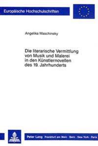 Die Literarische Vermittlung Von Musik Und Malerei in Den Kuenstlernovellen Des 19. Jahrhunderts