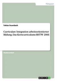 Curriculare Integration Arbeitsorientierter Bildung. Das Kerncurriculums Bhtw 2006