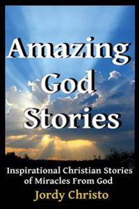 Amazing God Stories: Inspirational Christian Stories of Miracles from God