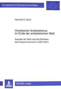 Venetischer Aristotelismus Im Ende Der Aristotelischen Welt: Aspekte Der Welt Und Des Denkens Des Cesare Cremonini (1550-1631)