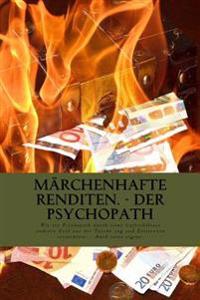 Marchenhafte Renditen - Der Psychopath: Wie Ein Psychopath Durch Seine Luftschlosser Anderen Geld Aus Der Tasche Zog Und Dabei Existenzen Vernichtete.
