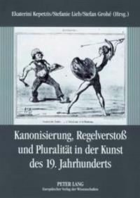 Kanonisierung, Regelversto Und Pluralitaet in Der Kunst Des 19. Jahrhunderts