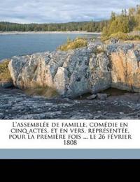 L'assemblée de famille, comédie en cinq actes, et en vers, représentée, pour la première fois ... le 26 février 1808