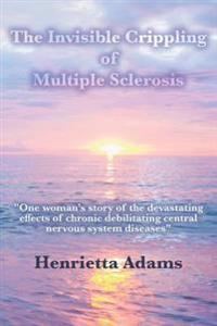 "The Invisible Crippling of Multiple Sclerosis: ""One Woman's Story of the Devastating Effects of Chronic Debilitating Central Nervous System Diseases"""