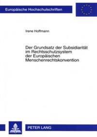 Der Grundsatz Der Subsidiaritaet Im Rechtsschutzsystem Der Europaeischen Menschenrechtskonvention: Rechtliche Fundierung, Besonderheiten Und Bedeutung