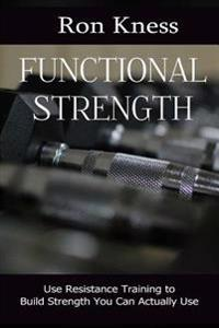 Functional Strength: Kettlebells, Crossfit and More - Build Strength You Can Actually Use