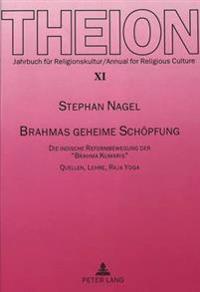 Brahmas Geheime Schoepfung: Die Indische Reformbewegung Der -Brahma Kumaris-. Quellen, Lehre, Raja Yoga
