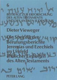 Die Spezifik Der Berufungsberichte Jeremias Und Ezechiels Im Umfeld Aehnlicher Einheiten Des Alten Testaments