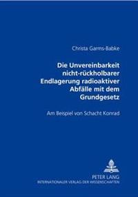 Die Unvereinbarkeit Nicht-Rueckholbarer Endlagerung Radioaktiver Abfaelle Mit Dem Grundgesetz: Am Beispiel Von Schacht Konrad