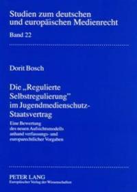 Die Regulierte Selbstregulierung Im Jugendmedienschutz-Staatsvertrag: Eine Bewertung Des Neuen Aufsichtsmodells Anhand Verfassungs- Und Europarechtlic