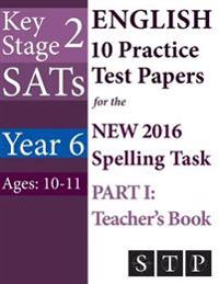 Ks2 Sats English 10 Practice Test Papers for the New 2016 Spelling Task - Part I: Teacher's Book (Year 6: Ages 10-11)