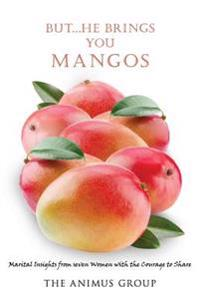But...He Brings You Mangos: Marital Insights from Seven Women with the Courage to Share