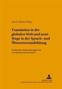 Translation in Der Globalen Welt Und Neue Wege in Der Sprach- Und Uebersetzerausbildung: Innsbrucker Ringvorlesungen Zur Translationswissenschaft II