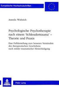 Psychologische Psychotherapie Nach Einem 'Schleudertrauma' - Theorie Und Praxis: Eine Falldarstellung Zum Besseren Verstaendnis Des Therapeutischen Ge