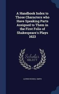 A Handbook Index to Those Characters Who Have Speaking Parts Assigned to Them in the First Folio of Shakespeare's Plays 1623