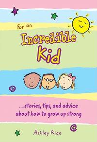 For an Incredible Kid: --Stories, Tips, and Advice about How to Grow Up Strong