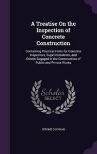 A Treatise on the Inspection of Concrete Construction; Containing Practical Hints for Concrete Inspectors, Superintendents, and Others Engaged in the Construction of Public and Private Works