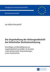 Die Organhaftung Der Aktiengesellschaft Bei Fehlerhafter Rechtseinschaetzung: Grundlage Und Bewaeltigung Von Legalitaetspflichtverstoeen Im Kontext Un