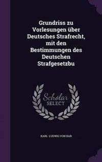 Grundriss Zu Vorlesungen Uber Deutsches Strafrecht, Mit Den Bestimmungen Des Deutschen Strafgesetzbu