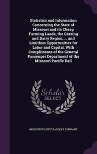 Statistics and Information Concerning the State of Missouri and Its Cheap Farming Lands, the Grazing and Dairy Region, ... and Limitless Opportunities for Labor and Capital. with Compliments of the General Passenger Department of the Missouri Pacific Rail